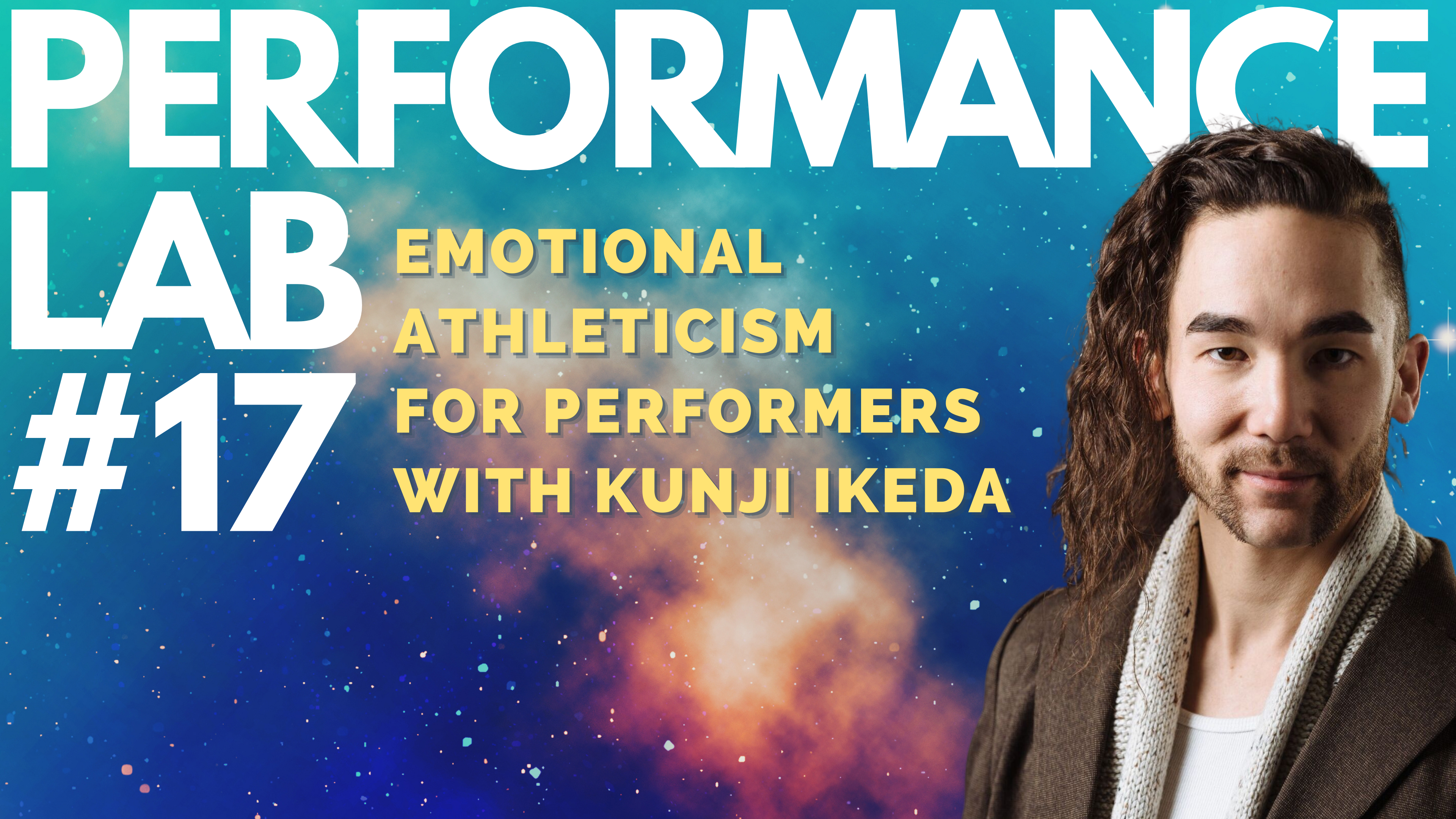 """Kunji Ikeda, with the text PERFORMANCE LAB #17. Emotional Athleticism for Performers with Kunji Ikeda, Link in Bio. Kunji and text are layered on a background of a bright blue, indigo and orange galaxy. """""""