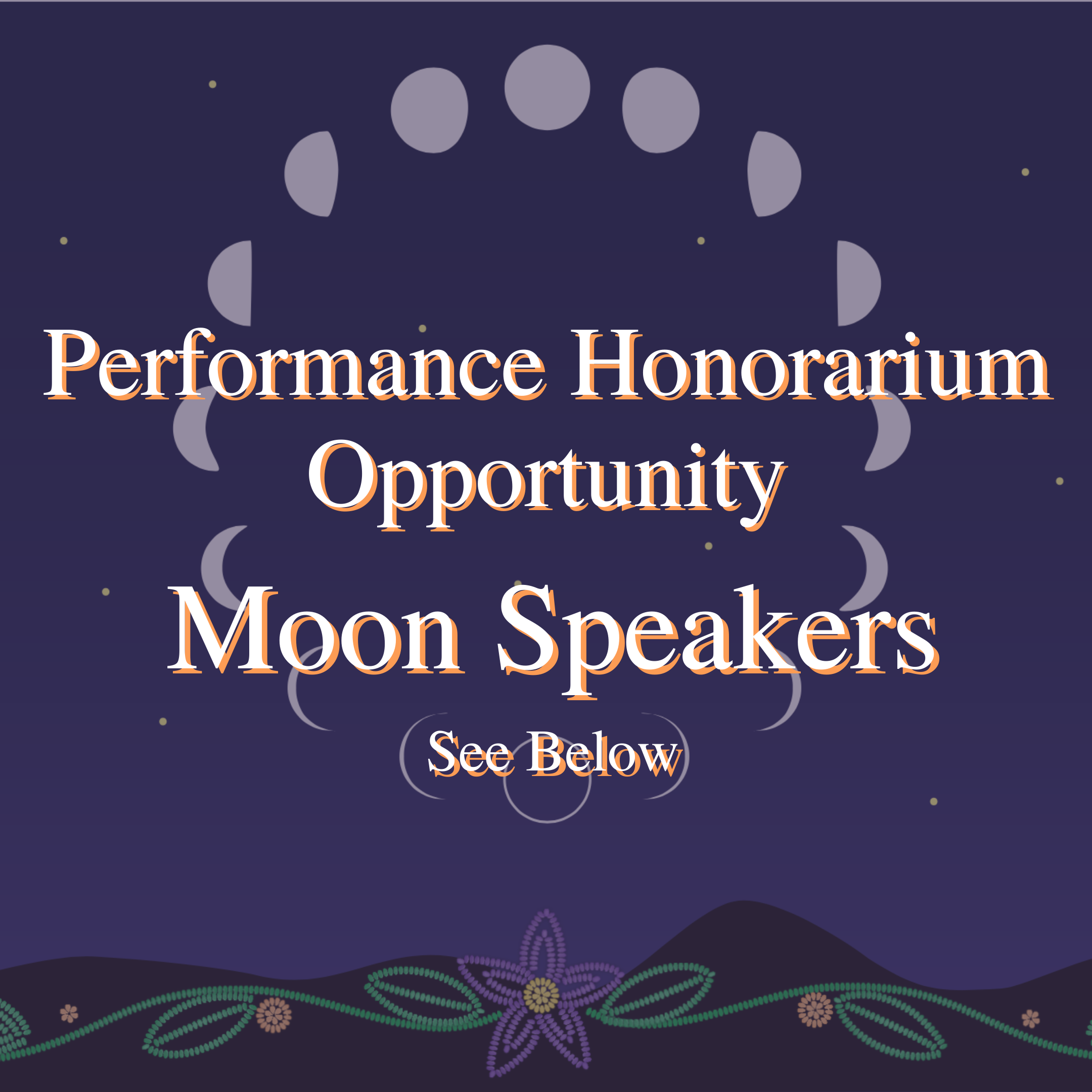 Purple hue overlays, illustrated phases of the moon in a circle, on a blue starry background, with beaded green leaves and a purple beaded flower on a black waved border on the bottom of the image, with the words Performance Honorarium Opportunity Moon Speakers.