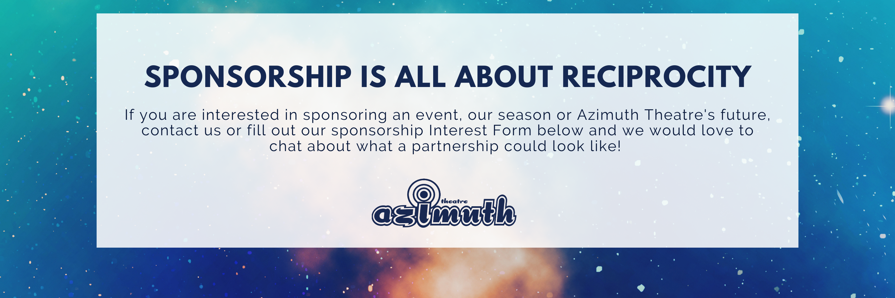 Sponsorship is all about reciprocity. If you are interested in sponsoring an event, our season or Azimuth Theatre's future, contact us or fill out our sponsorship Interest Form below and we would love to chat about what a partnership could look like!
